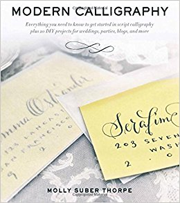 Modern Calligraphy- Everything You Need to Know to Get Started in Script Calligraphy by Molly Suber Thorpe