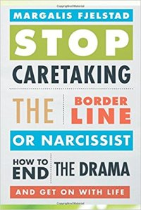 Stop Caretaking the Borderline or Narcissist- How to End the Drama and Get On with Life by Margalis Fjelstad