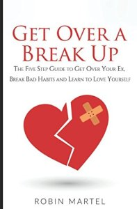 Get Over a Break Up: The Five Step Guide to Get Over Your Ex, Break Bad Habits and Learn to Love Yourself