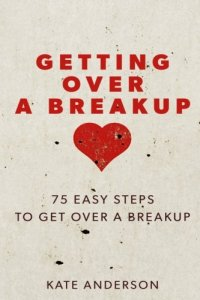 best relationship advice how to get over breakup Getting Over A Breakup: 75 Easy Steps To Get Over A Breakup