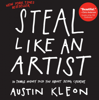 Steal Like an Artist: 10 Things Nobody Told You About Being Creative by Austin Kleon