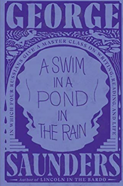 A Swim in the Pond in the Rain: In Which Four Russian Writers Give a Master Class on Writing, Reading, and Life by George Saunders
