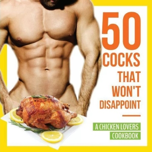 50 Cocks That Won't Disappoint - A Chicken Lovers Cookbook