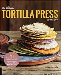 tortilla maker the ultimate tortilla cookbook