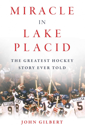 Miracle in Lake Placid: The Greatest Hockey Story Ever Told by John Gilbert