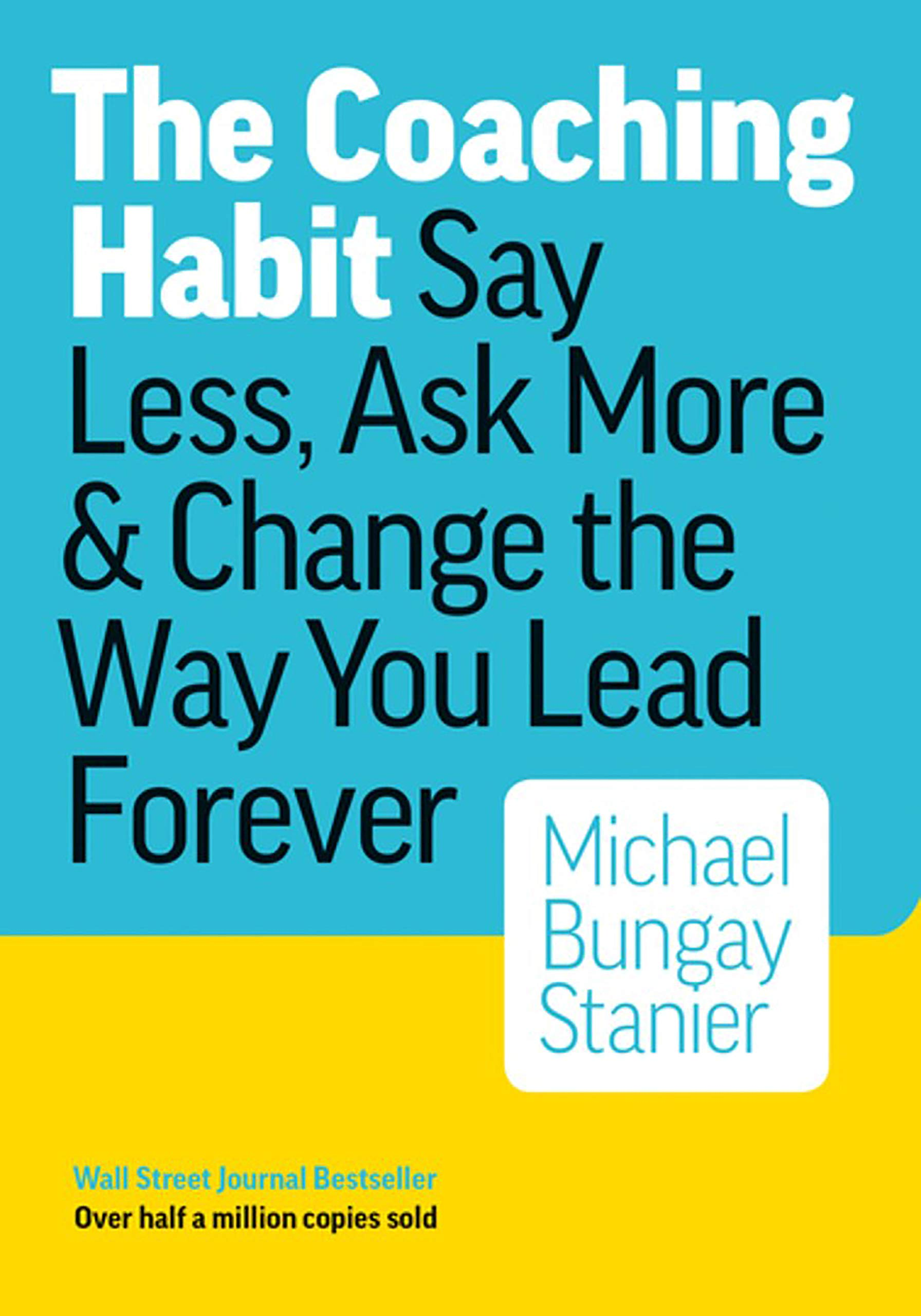 The Coaching Habit: Say Less, Ask More & Change the Way You Lead Forever by Michael Bungay Stanier