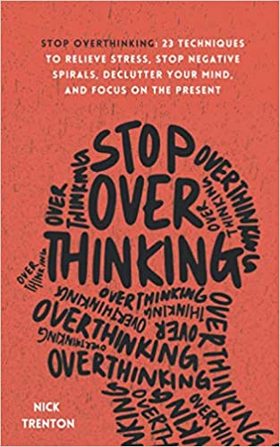 Stop Overthinking: 23 Techniques to Relieve Stress, Stop Negative Spirals, Declutter Your Mind, and Focus on the Present
