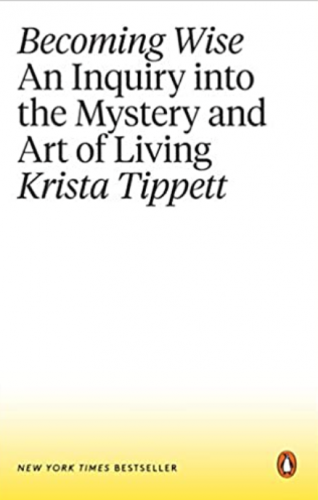 Becoming Wise: An Inquiry into the Mystery and Art of Living by Krista Tippett